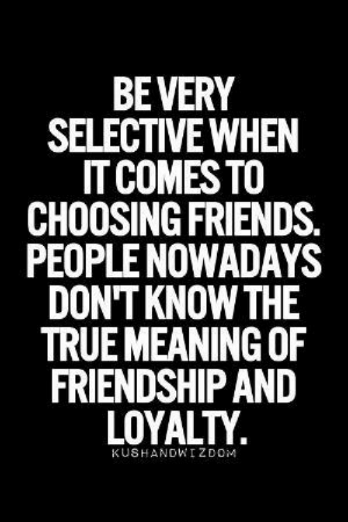 Friends, True, and Meaning: BEVERY  SELECTIVE WHEN  IT COMES TO  CHOOSING FRIENDS.  PEOPLE NOWADAYS  DON'T KNOW THE  TRUE MEANING OF  FRIENDSHIP AND  LOYALTY  KUSHANDWIZDOM