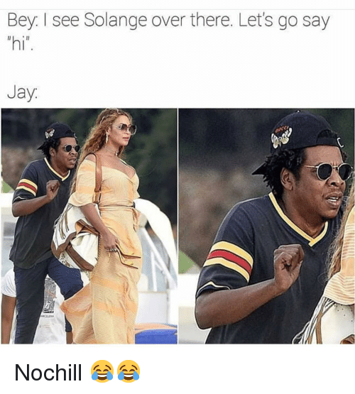 """bey: Bey. I see Solange over there. Let's go say  """"hi  Jay Nochill 😂😂"""