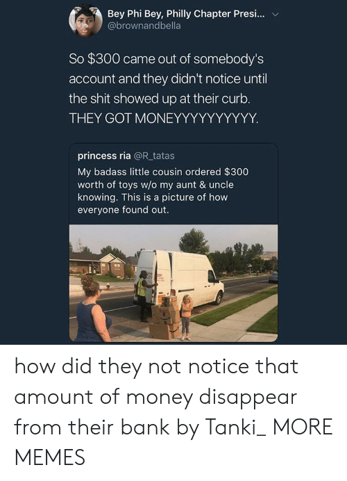 bey: Bey Phi Bey, Philly Chapter Presi  @brownandbella  So $300 came out of somebody's  account and they didn't notice until  the shit showed up at their curb.  THEY GOT MONEYYYYYYYYYY  princess ria @Rtatas  My badass little cousin ordered $300  worth of toys w/o my aunt & uncle  knowing. This is a picture of how  everyone found out  ER how did they not notice that amount of money disappear from their bank by Tanki_ MORE MEMES