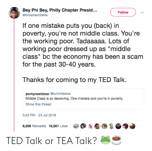 """bey: Bey Phi Bey, Philly Chapter Presid...  @brownandbella  FollowV  If one mistake puts you (back) in  poverty, you're not middle class. You're  the working poor. Tadaaaaa. Lots of  working poor dressed up as """"middle  class"""" bc the economy has been a scam  for the past 30-40 years.  Thanks for coming to my TED Talk.  porkynextdoor @tumintsewa  Middle Class is so deceiving. One mistake and you're in poverty.  Show this thread  3:23 PM-24 Jul 2018  s  8,206 Retweets 16,001 Likes TED Talk or TEA Talk? 🐸☕️"""