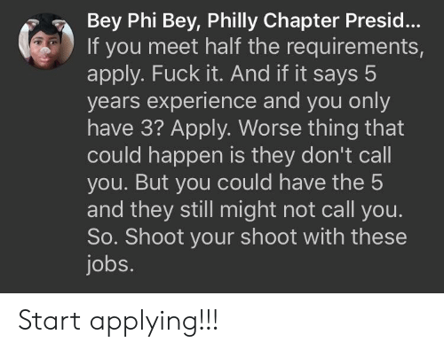 bey: Bey Phi Bey, Philly Chapter Presid...  If you meet half the requirements,  apply. Fuck it. And if it says 5  years experience and you only  have 3? Apply. Worse thing that  could happen is they don't call  you. But you could have the 5  and they still might not call you.  So. Shoot your shoot with these  jobs. Start applying!!!