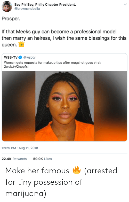 bey: Bey Phi Bey, Philly Chapter President.  @brownandbella  Prosper.  If that Meeks guy can become a professional model  then marry an heiress, I wish the same blessings for this  queen  WSB-TV @wsbtv  Woman gets requests for makeup tips after mugshot goes viral:  2wsb.tv/2nppfxl  12:25 PM Aug 11, 2018  22.4K Retweets  59.9K Likes Make her famous 🔥 (arrested for tiny possession of marijuana)