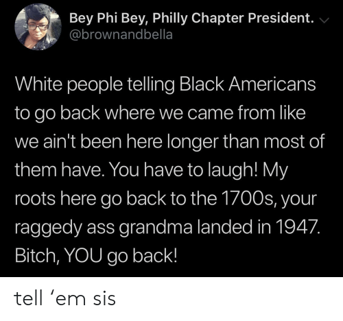 bey: Bey Phi Bey, Philly Chapter President.  @brownandbella  White people telling Black Americans  to go back where we came from like  we ain't been here longer than most of  them have. You have to laugh! My  roots here go back to the 1700s, your  raggedy ass grandma landed in 1947.  Bitch, YOU go back! tell 'em sis