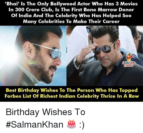 birthday wishes: 'Bhai' Is The Only Bollywood Actor Who Has 3 Movies  In 300 Crore Club, Is The First Bone Marrow Donor  Of India And The Celebrity Who Has Helped Soo  Many Celebrities To Make Their Career  LAUGHING  Best Birthday Wishes To The Person Who Has Topped  Forbes List Of Richest Indian Celebrity Thrice In A Row Birthday Wishes To #SalmanKhan 🎂 :)