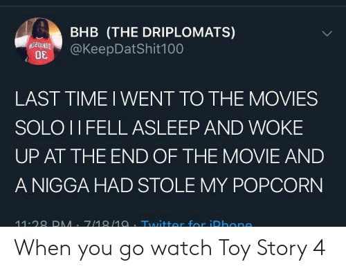 Toy Story: BHB (THE DRIPLOMATS)  @KeepDatShit100  LAST TIME I WENT TO THE MOVIES  SOLO II FELL ASLEEP AND WOKE  UP AT THE END OF THE MOVIE AND  A NIGGA HAD STOLE MY POPCORN  11.28 DMM 7/18/1a.Twitter for iDhone When you go watch Toy Story 4