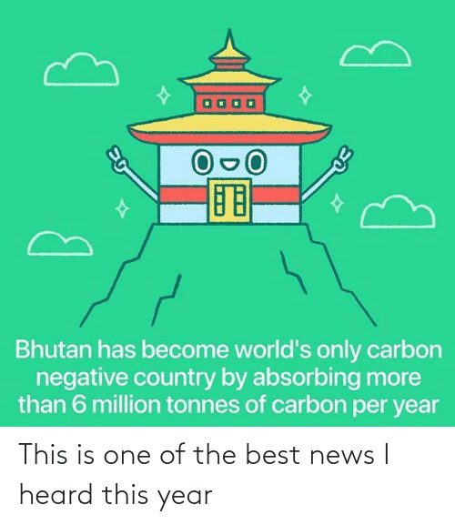 Per: Bhutan has become world's only carbon  negative country by absorbing more  than 6 million tonnes of carbon per year This is one of the best news I heard this year