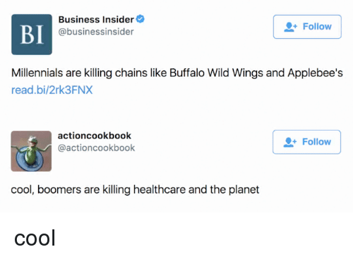 Millennials, Applebee's, and Buffalo: BI  Business Insider  @businessinsider  Follow  Millennials are killing chains like Buffalo Wild Wings and Applebee's  read.bi/2rk3FNX  actioncookbook  @actioncookbook  Follow  cool, boomers are killing healthcare and the planet cool