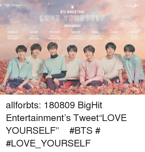"America, Chicago, and Love: Bi  DENM  BTS WORLD TOUR  LOVE YOURSELF  NORTH AMERICA  LOS ANGELES  OAKLAND  FORT WORTH  HAMILTON  NEWARK  CHICAGO  2018.09.5-6,8-9  STAPLES CENTER  2018.09.12  ORACLE ARENA  2018.09.15-l6  CONVENTION CENTER  2018,09.20,22-23  2018.09.28-29  2018.10  FIRST ONTARIO CENTREPRUDENTIAL CENTER  UNITEO CENTER allforbts:  180809 BigHit Entertainment's Tweet""LOVE YOURSELF"" 일정 추가 안내 #BTS #방탄소년단 #LOVE_YOURSELF"