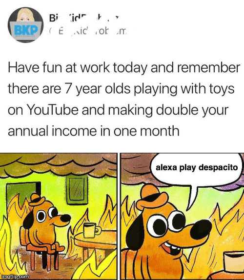 youtube.com: Bi id '  BKP Eid o m  Have fun at work today and remembe  there are 7 year olds playing with toys  on YouTube and making double your  annual income in one month  alexa play despacito  imgilip.com