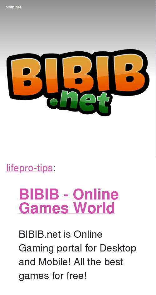 "The Best Games: bibib.net <p><a href=""http://lifepro-tips.tumblr.com/post/165767848922/bibib-online-games-world-bibibnet-is-online"" class=""tumblr_blog"">lifepro-tips</a>:</p><blockquote> <h2><a href=""http://www.bibib.net/""><b>BIBIB - Online Games World</b></a></h2> <p> BIBIB.net is Online Gaming portal for Desktop and Mobile! All the best games for free!  <br/></p> </blockquote>"