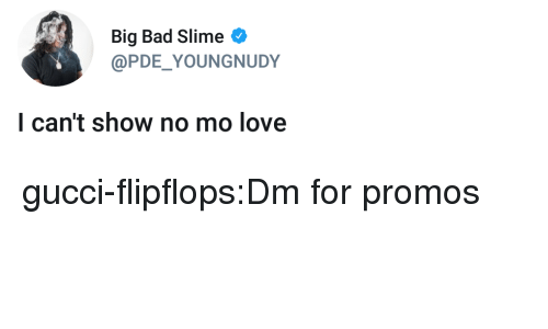 slime: Big Bad Slime  @PDE YOUNGNUDY  l can't show no mo love gucci-flipflops:Dm for promos
