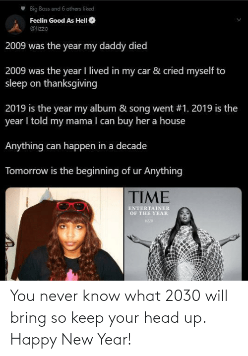 you never know: Big Boss and 6 others liked  Feelin Good As HelI O  @lizzo  2009 was the year my daddy died  2009 was the year I lived in my car & cried myself to  sleep on thanksgiving  2019 is the year my album & song went #1. 2019 is the  year I told my mama I can buy her a house  Anything can happen in a decade  Tomorrow is the beginning of ur Anything  TIME  ENTERTAINER  OF THE YEAR  UZZD You never know what 2030 will bring so keep your head up. Happy New Year!