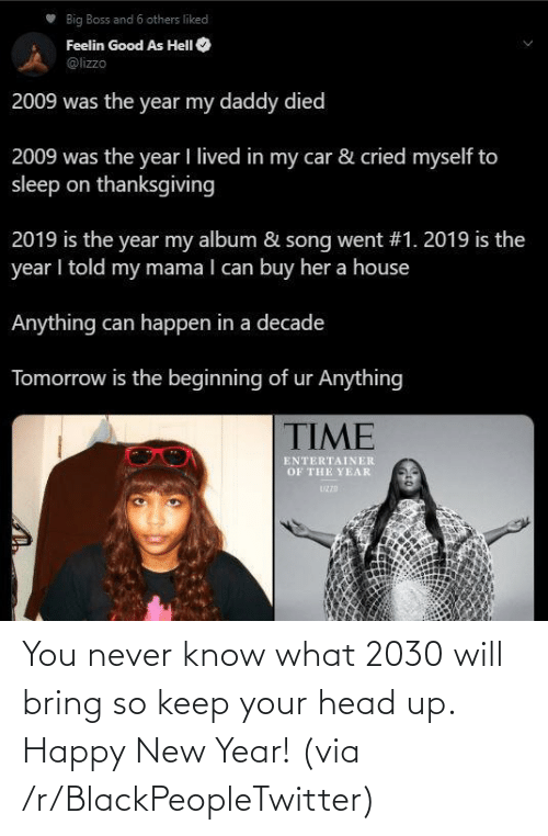 you never know: Big Boss and 6 others liked  Feelin Good As HelI O  @lizzo  2009 was the year my daddy died  2009 was the year I lived in my car & cried myself to  sleep on thanksgiving  2019 is the year my album & song went #1. 2019 is the  year I told my mama I can buy her a house  Anything can happen in a decade  Tomorrow is the beginning of ur Anything  TIME  ENTERTAINER  OF THE YEAR  UZZD You never know what 2030 will bring so keep your head up. Happy New Year! (via /r/BlackPeopleTwitter)