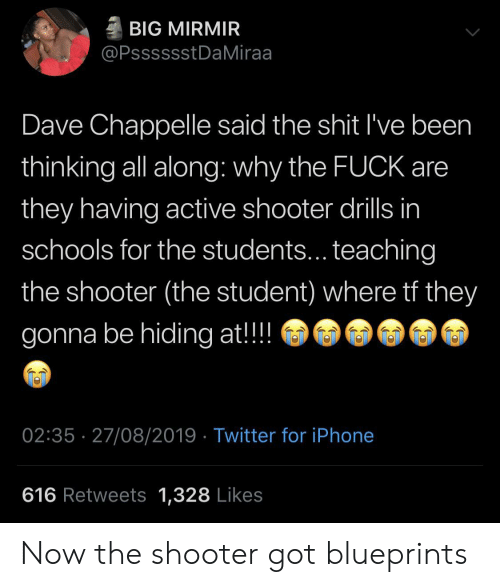 Iphone, Shit, and Twitter: BIG MIRMIR  @PsssssstDaMiraa  Dave Chappelle said the shit I've been  thinking all along: why the FUCK are  they having active shooter drills in  schools for the students... teaching  the shooter (the student) where tf they  gonna be hiding at!!  02:35 27/08/2019 Twitter for iPhone  616 Retweets 1,328 Likes Now the shooter got blueprints