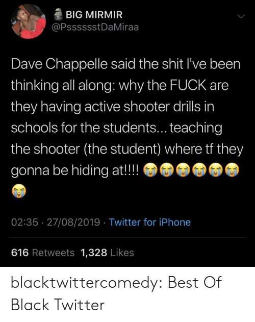 Along: BIG MIRMIR  @PsssssstDaMiraa  Dave Chappelle said the shit I've been  thinking all along: why the FUCK are  they having active shooter drills in  schools for the students... teaching  the shooter (the student) where tf they  gonna be hiding at!!  02:35 27/08/2019 Twitter for iPhone  616 Retweets 1,328 Likes blacktwittercomedy:  Best Of Black Twitter