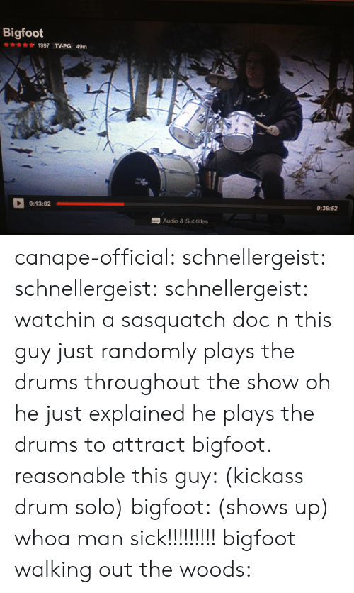 woods: Bigfoot  1997 TV-PG 49m  0:13:02  0:36:52  Audio&Subtitles canape-official: schnellergeist:  schnellergeist:   schnellergeist:  watchin a sasquatch doc n this guy just randomly plays the drums throughout the show  oh he just explained he plays the drums to attract bigfoot. reasonable   this guy: (kickass drum solo) bigfoot: (shows up) whoa man sick!!!!!!!!!  bigfoot walking out the woods: