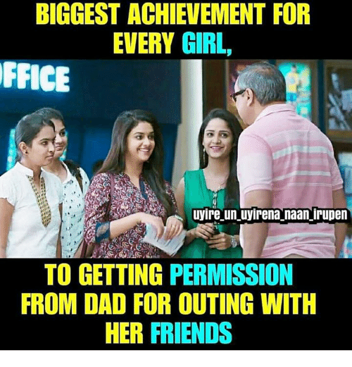 Dad, Friends, and Memes: BIGGEST ACHIEVEMENT FOR  EVERY GIRL,  FFICE  uyire un uyirena naan irupen  TO GETTING PERMISSION  FROM DAD FOR OUTING WITH  HER FRIENDS