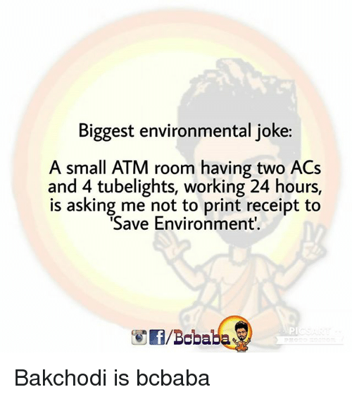 acs: Biggest environmental joke:  A small ATM room having two ACs  and 4 tubelights, working 24 hours,  is asking me not to print receipt to  Save Environment  PL  /Bcbaba Bakchodi is bcbaba