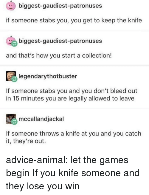 The Games: biggest-gaudiest-patronuses  if someone stabs you, you get to keep the knife  biggest-gaudiest-patronuses  and that's how you start a collection!  legendarythotbuster  If someone stabs you and you don't bleed out  in 15 minutes you are legally allowed to leave  mccallandjackal  If someone throws a knife at you and you catch  it, they're out. advice-animal:  let the games begin  If you knife someone and they lose you win