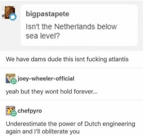 joey: bigpastapete  Isn't the Netherlands below  sea level?  We have dams dude this isnt fucking atlantis  joey-wheeler-official  yeah but they wont hold forever...  chefpyro  Underestimate the power of Dutch engineering  again and I'll obliterate you