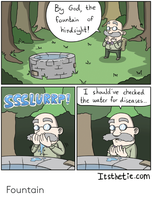 God, Water, and The Fountain: Bij God, the  fountain of  hindsight!  I should 've checked  e water for diseases..  Itsthetie.com Fountain