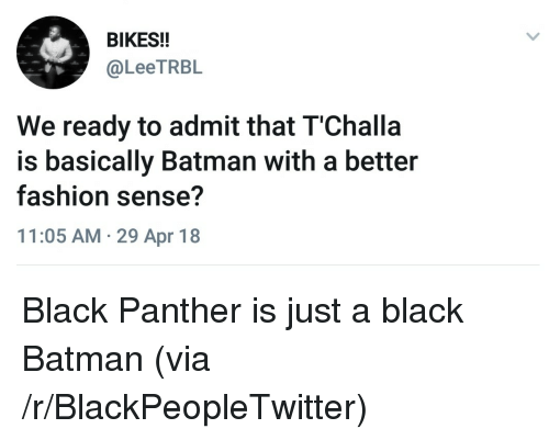 Batman, Blackpeopletwitter, and Fashion: BIKES!!  @LeeTRBL  We ready to admit that T'Challa  is basically Batman with a better  fashion sense?  11:05 AM 29 Apr 18 <p>Black Panther is just a black Batman (via /r/BlackPeopleTwitter)</p>