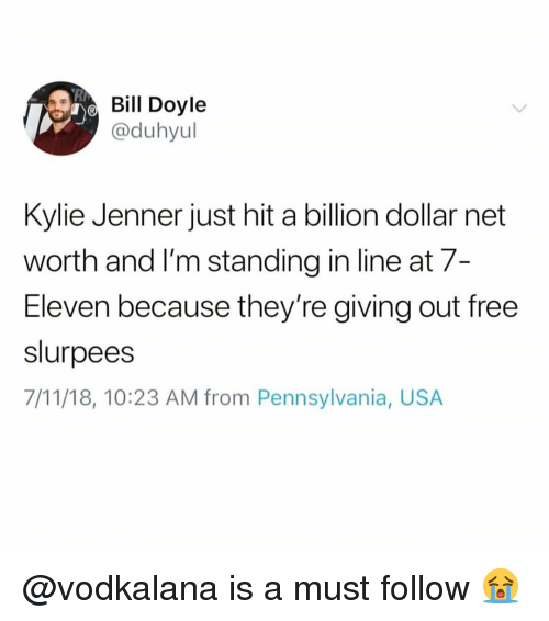 Net Worth: Bil Doyle  @duhyul  Kylie Jenner just hit a billion dollar net  worth and l'm standing in line at 7-  Eleven because they're giving out free  slurpees  7/11/18, 10:23 AM from Pennsylvania, USA @vodkalana is a must follow 😭