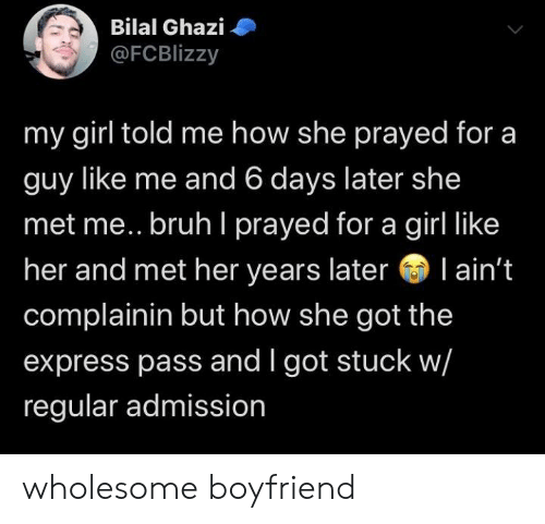 bruh: Bilal Ghazi  @FCBlizzy  my girl told me how she prayed for a  guy like me and 6 days later she  met me.. bruh I prayed for a girl like  her and met her years later l ain't  complainin but how she got the  express pass and I got stuck w/  regular admission wholesome boyfriend