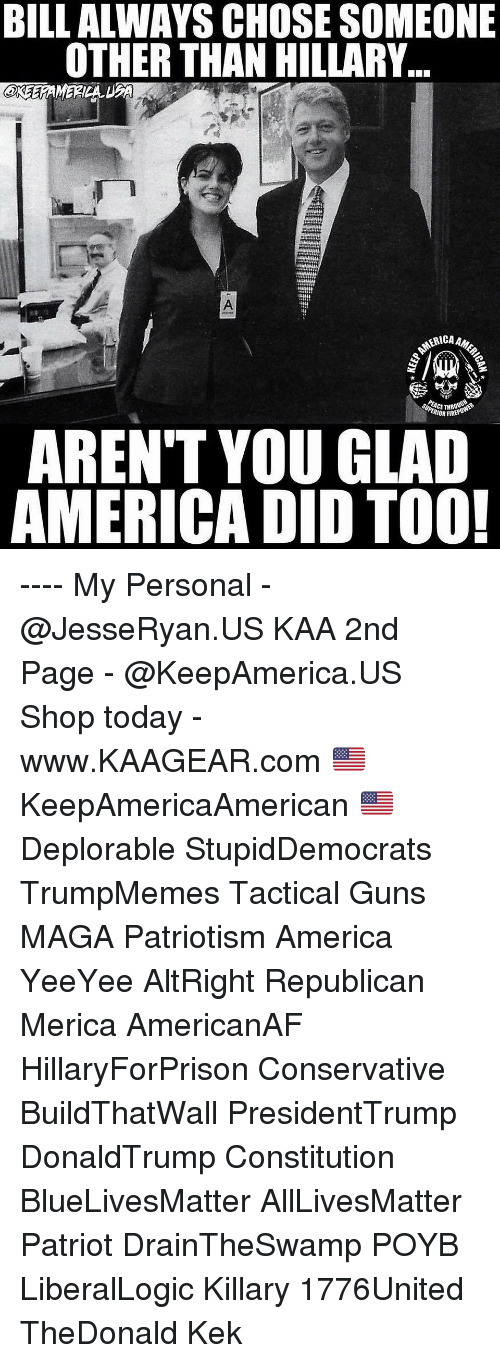 Yeeyee: BILL ALWAYS CHOSE SOMEONE  OTHER THAN HILLARY..  eree  RICAAM  ACET  IOR FIRE  AREN'T YOU GLAD  AMERICA DID TOO! ---- My Personal - @JesseRyan.US KAA 2nd Page - @KeepAmerica.US Shop today - www.KAAGEAR.com 🇺🇸 KeepAmericaAmerican 🇺🇸 Deplorable StupidDemocrats TrumpMemes Tactical Guns MAGA Patriotism America YeeYee AltRight Republican Merica AmericanAF HillaryForPrison Conservative BuildThatWall PresidentTrump DonaldTrump Constitution BlueLivesMatter AllLivesMatter Patriot DrainTheSwamp POYB LiberalLogic Killary 1776United TheDonald Kek