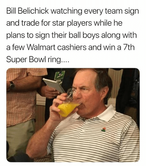 Bill Belichick, Nfl, and Super Bowl: Bill Belichick watching every team sign  and trade for star players while he  plans to sign their ball boys along with  a few Walmart cashiers and win a 7th  Super Bowl ring