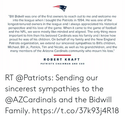 "robert kraft: ""Bill Bidwill was one of the first owners to reach out to me and welcome me  into the league when I bought the Patriots in 1994. He was one of the  longest-tenured owners in the league and I always appreciated his historical  perspective and his love of the game. When it came to the game of football  and the NFL, we were mostly like-minded and aligned. The only thing more  important to him than his beloved Cardinals was his family and I know how  proud he was of his children. On behalf of my family and the New England  Patriots organization, we extend our sincerest sympathies to Bill's children,  Michael, Bill Jr., Patrick, Tim and Nicole, as well as his grandchildren, and the  many members of the Arizona Cardinals community who mourn his loss.""  ROBERT KRAFT  PATRIO TS CHAIRMAN AND CEO RT @Patriots: Sending our sincerest sympathies to the @AZCardinals and the Bidwill Family. https://t.co/37k93j4R18"