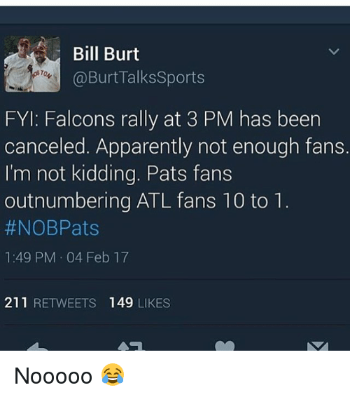 apparate: Bill Burt  Burt Talks Sports  FYI: Falcons rally at 3 PM has been  canceled. Apparently not enough fans.  I'm not kidding. Pats fans  outnumbering ATL fans 10 to 1  #NOBPats  1:49 PM 04 Feb 17  211  RETWEETS 149  LIKES Nooooo 😂