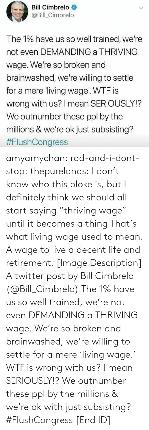 """ppl: Bill Cimbrelo  @Bill_Cimbrelo  The 1% have us so well trained, we're  not even DEMANDING a THRIVING  wage. We're so broken and  brainwashed, we're willing to settle  for a mere living wage WTF is  wrong with us? I mean SERIOUSLY!?  We outnumber these ppl by the  millions & we're ok just subsisting?  amyamychan:  rad-and-i-dont-stop:  thepurelands: I don't know who this bloke is, but I definitely think we should all start saying """"thriving wage"""" until it becomes a thing   That's what living wage used to mean. A wage to live a decent life and retirement.   [Image Description] A twitter post by Bill Cimbrelo (@Bill_Cimbrelo) The 1% have us so well trained, we're not even DEMANDING a THRIVING wage. We're so broken and brainwashed, we're willing to settle for a mere 'living wage.' WTF is wrong with us? I mean SERIOUSLY!? We outnumber these ppl by the millions & we're ok with just subsisting? #FlushCongress [End ID]"""