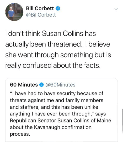 """Confused, Facts, and Family: Bill Corbett  @BillCorbett  I don't think Susan Collins has  actually been threatened. I believe  she went through something but is  really confused about the facts.  60 Minutes@60Minutes  """"I have had to have security because of  threats against me and family members  and staffers, and this has been unlike  anything I have ever been through,"""" says  Republican Senator Susan Collins of Maine  about the Kavanaugh confirmation  process."""