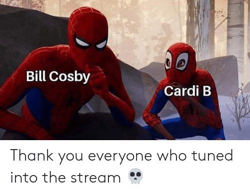 Bill Cosby, Thank You, and Dank Memes: Bill Cosby  Cardi B Thank you everyone who tuned into the stream 💀