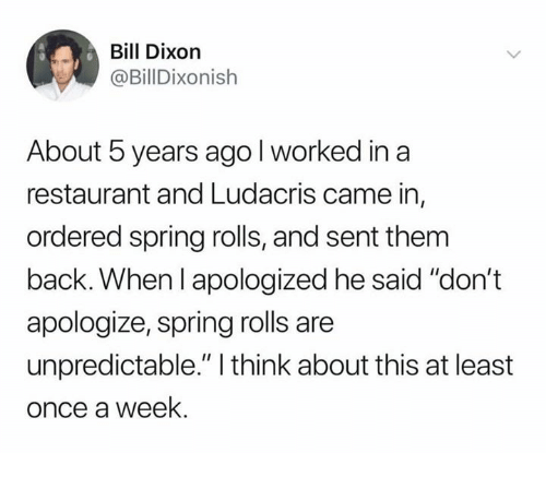 """Ludacris, Restaurant, and Spring: Bill Dixorn  @BillDixonish  About 5 years agol worked in a  restaurant and Ludacris came in,  ordered spring rolls, and sent them  back. When l apologized he said """"don't  apologize, spring rolls are  unpredictable."""" I think about this at least  once a week."""