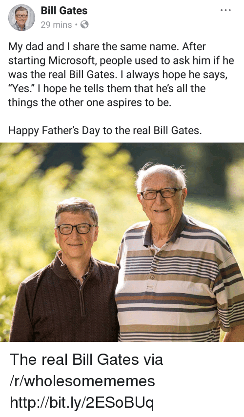 "Bill Gates, Dad, and Fathers Day: Bill Gates  29 mins  My dad and I share the same name. After  starting Microsoft, people used to ask him if he  was the real Bill Gates. I always hope he says,  ""Yes."" I hope he tells them that he's all the  things the other one aspires to be.  Happy Father's Day to the real Bill Gates. The real Bill Gates via /r/wholesomememes http://bit.ly/2ESoBUq"