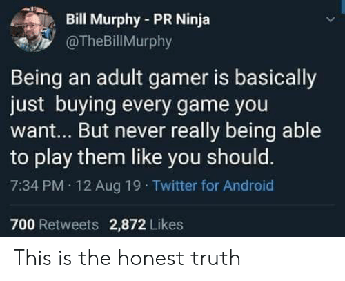 Ninja: Bill Murphy-PR Ninja  @TheBillMurphy  Being an adult gamer is basically  just buying every game you  want... But never really being able  to play them like you should.  7:34 PM 12 Aug 19 Twitter for Android  700 Retweets 2,872 Likes This is the honest truth