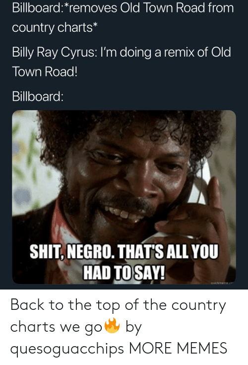 Billboard, Dank, and Memes: Billboard:*removes Old Town Road from  country charts*  Billy Ray Cyrus: I'm doing a remix of Old  Town Road!  Billboard:  SHIT, NEGRO. THAT'S ALL YOU  HAD TOSAY!  auickmeme.e Back to the top of the country charts we go🔥 by quesoguacchips MORE MEMES