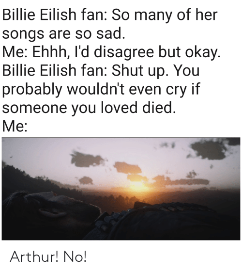 Arthur, Okay, and Songs: Billie Eilish fan: So many of her  songs are so sad.  Me: Ehhh, I'd disagree but okay.  Billie Eilish fan: Shut  You  up.  probably wouldn't even cry if  someone you loved died.  Ме: Arthur! No!