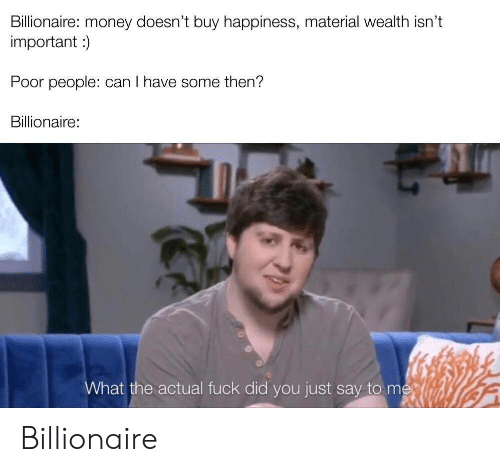 I Have Some: Billionaire: money doesn't buy happiness, material wealth isn't  important)  Poor people: can I have some then?  Billionaire:  What the actual fuck did you just say to me Billionaire