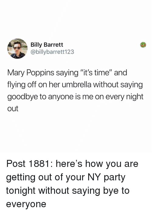 "Memes, Party, and Mary Poppins: Billy Barrett  @billybarrett123  Mary Poppins saying ""it's time"" and  flying off on her umbrella without saying  goodbye to anyone is me on every night  out Post 1881: here's how you are getting out of your NY party tonight without saying bye to everyone"