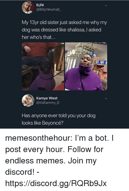 Beyonce, Gg, and Memes: BillY  @BillyNewhall  My 13yr old sister just asked me why my  dog was dressed like shalissa, I asked  her who's that...  Kamye West  @itsKammy G  Has anyone ever told you your dog  looks like Beyoncé? memesonthehour:  I'm a bot. I post every hour. Follow for endless memes. Join my discord! - https://discord.gg/RQRb9Jx
