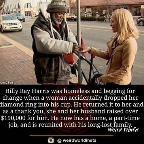Homeless, Memes, and Lost: Billy Ray Harris was homeless and begging for  change when a woman accidentally dropped her  diamond ring into his cup. He returned it to her and  as a thank you, she and her husband raised over  $190,000 for him. He now has a home, a part-time  job, and is reunited with his long-lost famil  Werd World  @ weirdworldinsta