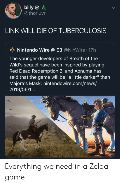 """News, Nintendo, and The Game: billy @  @thorluvr  LINK WILL DIE OF TUBERCULOSIS  Nintendo Wire @ E3 @NinWire 17h  .  The younger developers of Breath of the  Wild's sequel have been inspired by playing  Red Dead Redemption 2, and Aonuma has  said that the game will be """"a little darker"""" than  Majora's Mask: nintendowire.com/news/  2019/06/1... Everything we need in a Zelda game"""
