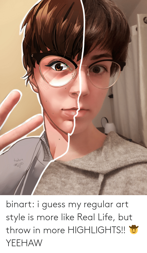 i guess: binart:    i guess my regular art style is more like Real Life, but throw in more HIGHLIGHTS!! 🤠 YEEHAW