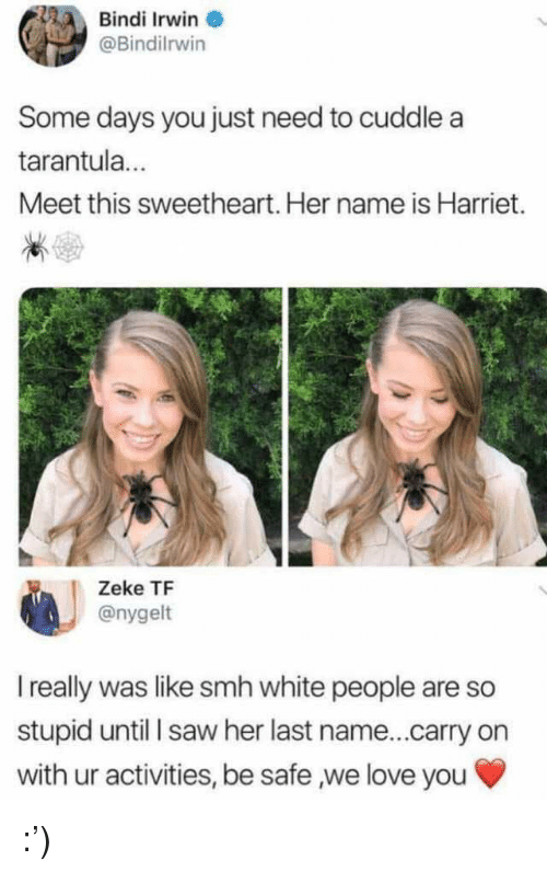Love, Saw, and Smh: Bindi Irwin  @Bindilrwin  Some days you just need to cuddle a  tarantula  Meet this sweetheart. Her name is Harriet.  Zeke TF  @nygelt  I really was like smh white people are so  stupid until saw her last name...carry on  with ur activities, be safe ,we love you :')
