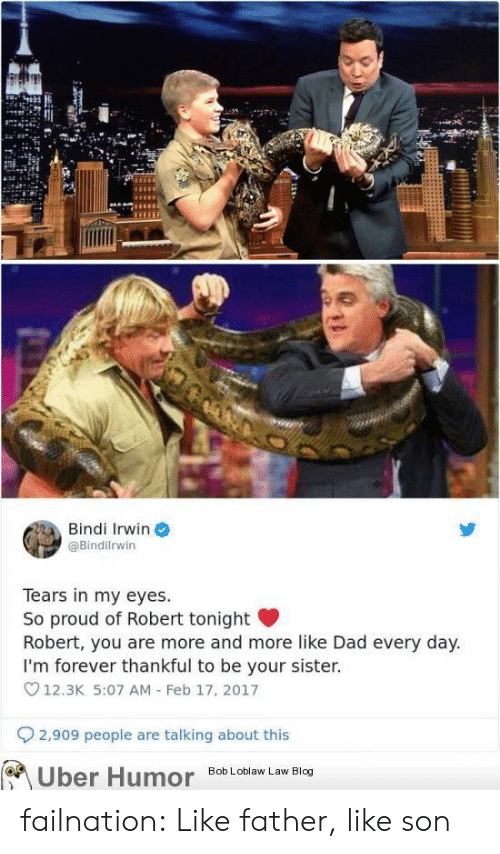 bob loblaw: Bindi Irwin  @Bindilrwin  Tears in my eyes.  So proud of Robert tonight  Robert, you are more and more like Dad every day.  I'm forever thankful to be your sister.  12.3K 5:07 AM Feb 17, 2017  2,909 people are talking about this  Bob Loblaw Law Blog  Uber Humor failnation:  Like father, like son
