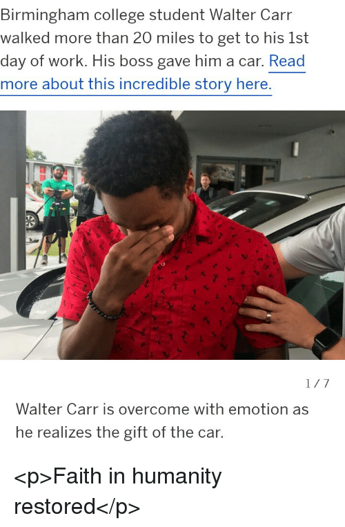 Humanity Restored: Birmingham college student Walter Carr  walked more than 20 miles to get to his 1st  day of work. His boss gave him a car. Read  more about this incredible story here.  Walter Carr is overcome with emotion as  he realizes the gift of the car. <p>Faith in humanity restored</p>