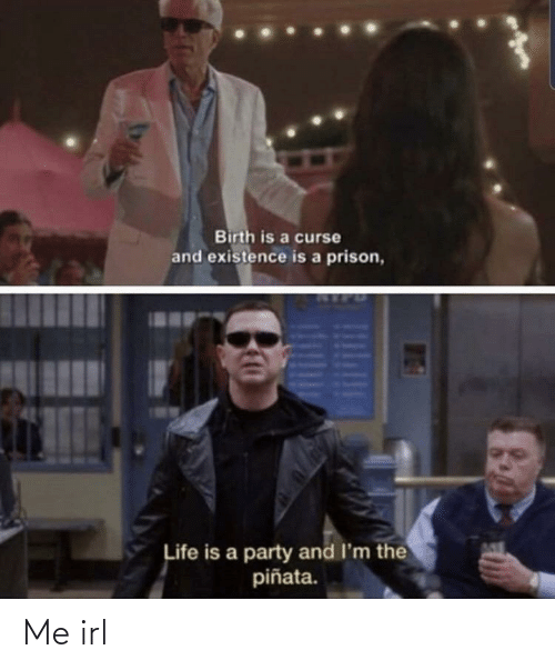 curse: Birth is a curse  and existence is a prison,  Life is a party and I'm the  piñata. Me irl